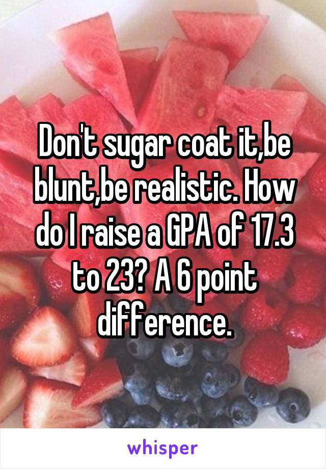 Don't sugar coat it,be blunt,be realistic. How do I raise a GPA of 17.3 to 23? A 6 point difference.