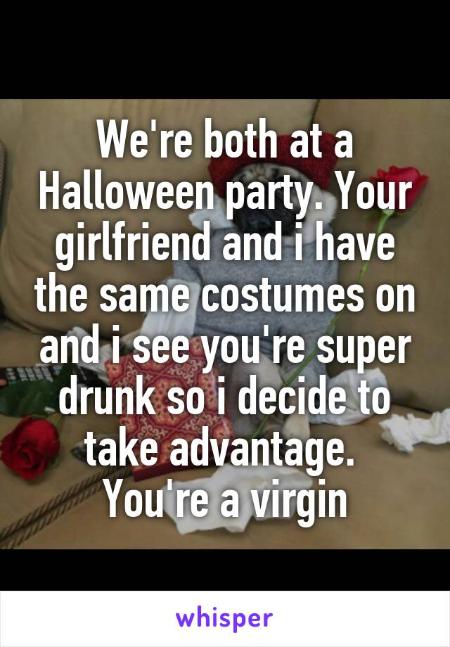 We're both at a Halloween party. Your girlfriend and i have the same costumes on and i see you're super drunk so i decide to take advantage.  You're a virgin