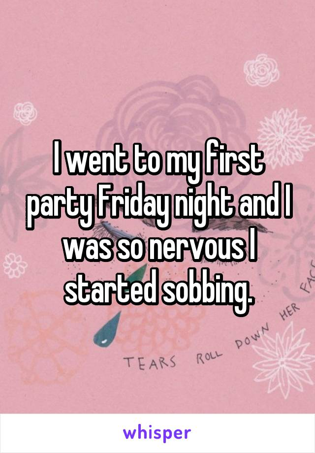 I went to my first party Friday night and I was so nervous I started sobbing.