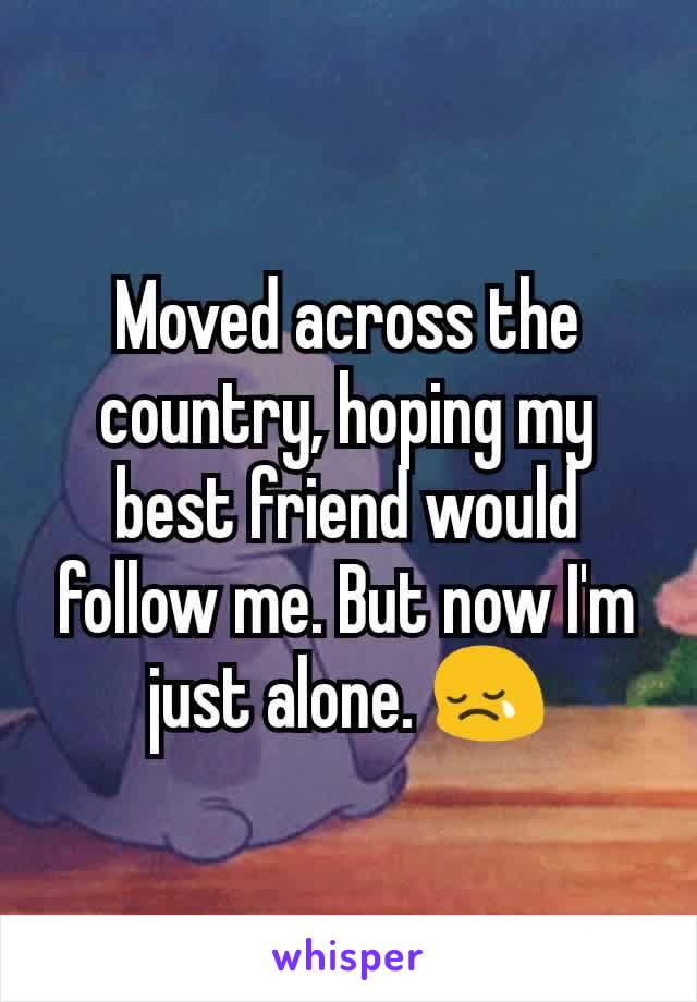Moved across the country, hoping my best friend would follow me. But now I'm just alone. 😢
