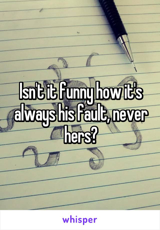 Isn't it funny how it's always his fault, never hers?