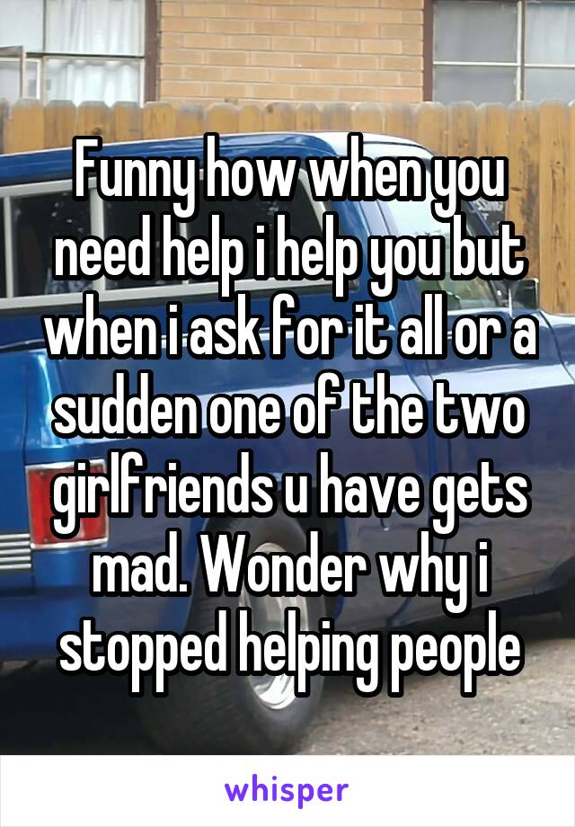 Funny how when you need help i help you but when i ask for it all or a sudden one of the two girlfriends u have gets mad. Wonder why i stopped helping people
