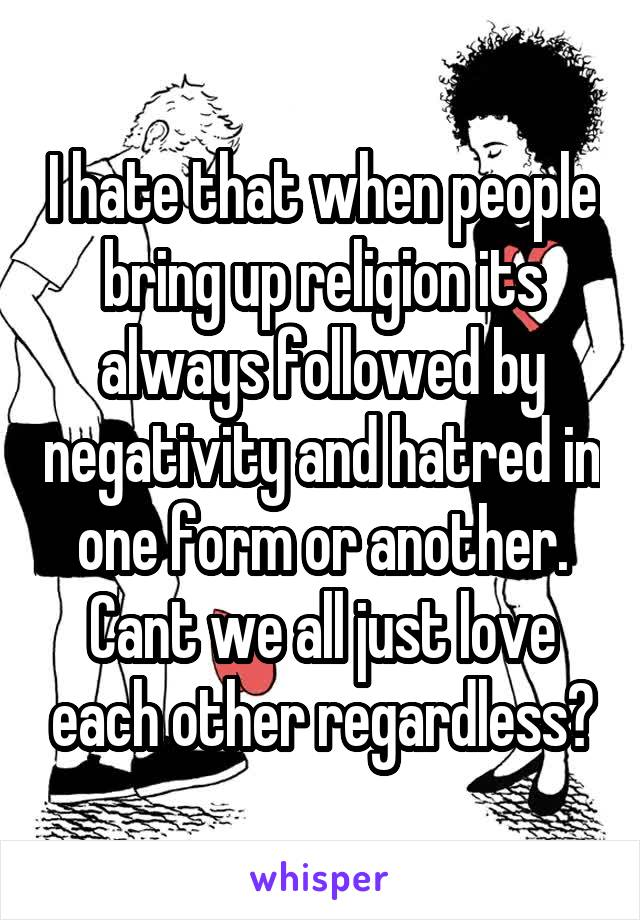 I hate that when people bring up religion its always followed by negativity and hatred in one form or another. Cant we all just love each other regardless?