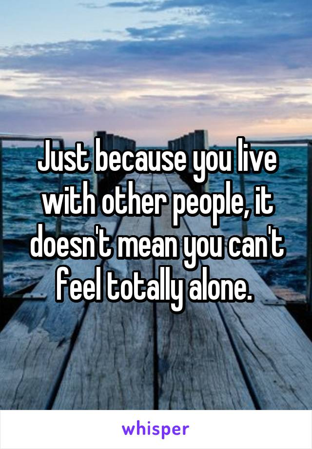 Just because you live with other people, it doesn't mean you can't feel totally alone.