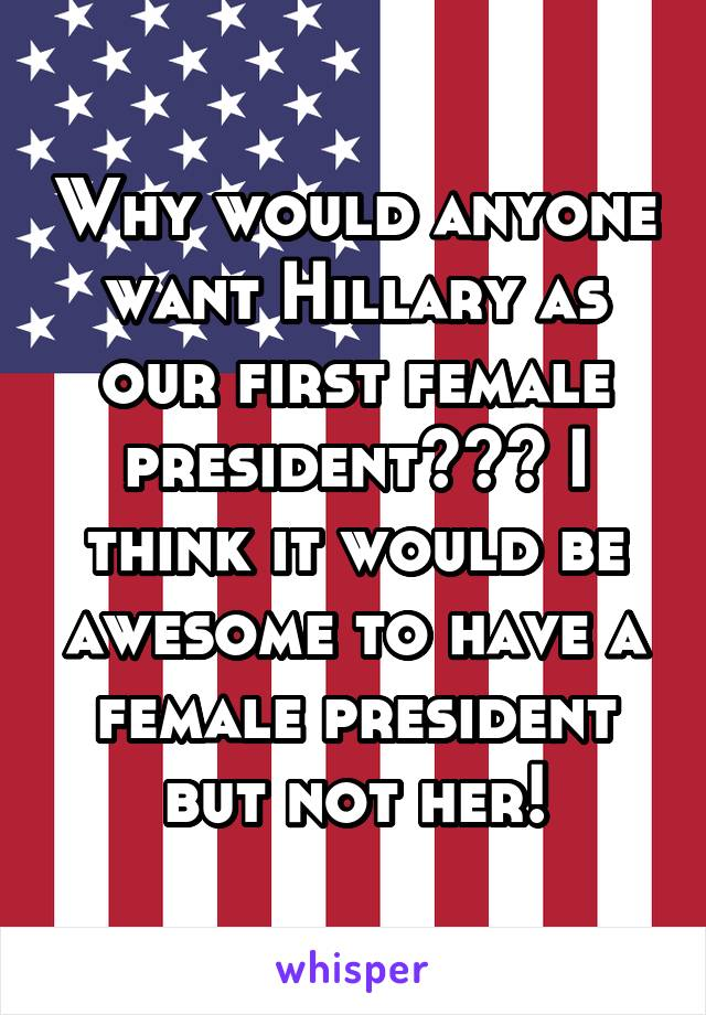 Why would anyone want Hillary as our first female president??? I think it would be awesome to have a female president but not her!