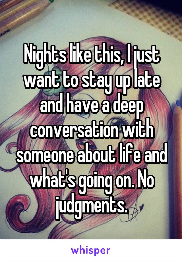 Nights like this, I just want to stay up late and have a deep conversation with someone about life and what's going on. No judgments.