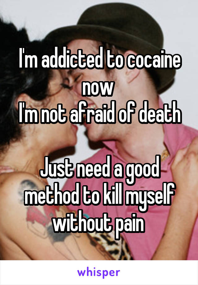 I'm addicted to cocaine now  I'm not afraid of death  Just need a good method to kill myself without pain