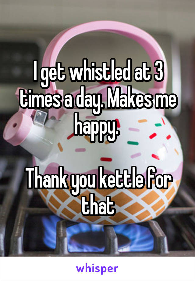 I get whistled at 3 times a day. Makes me happy.   Thank you kettle for that