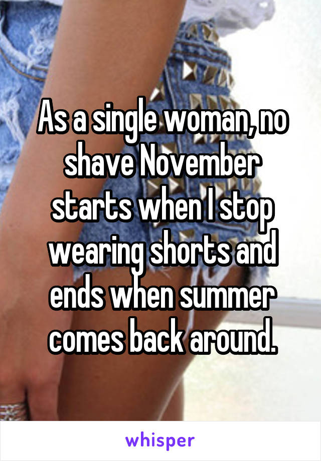 As a single woman, no shave November starts when I stop wearing shorts and ends when summer comes back around.