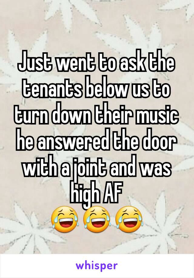 Just went to ask the tenants below us to turn down their music he answered the door with a joint and was high AF 😂😂😂