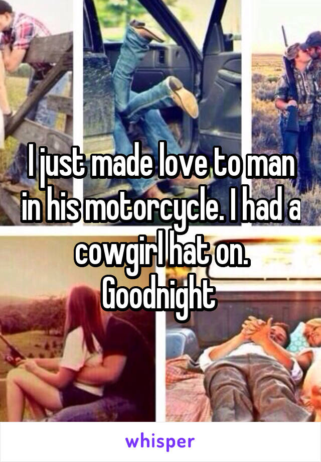 I just made love to man in his motorcycle. I had a cowgirl hat on. Goodnight