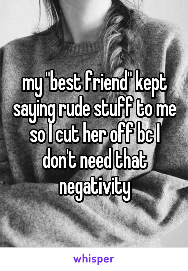 """my """"best friend"""" kept saying rude stuff to me so I cut her off bc I don't need that negativity"""