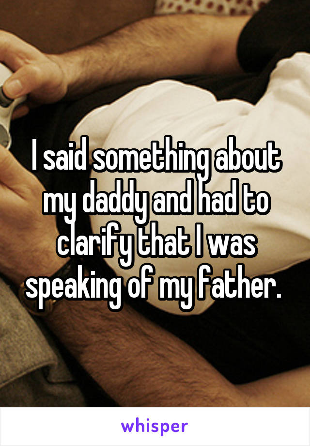 I said something about my daddy and had to clarify that I was speaking of my father.