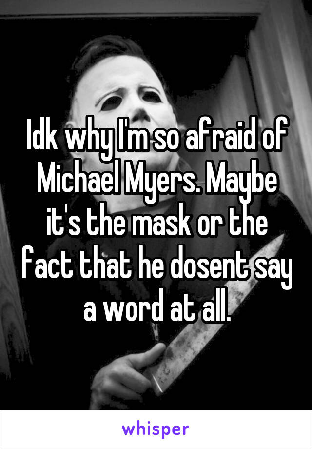 Idk why I'm so afraid of Michael Myers. Maybe it's the mask or the fact that he dosent say a word at all.