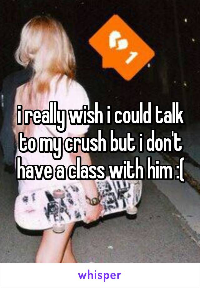 i really wish i could talk to my crush but i don't have a class with him :(