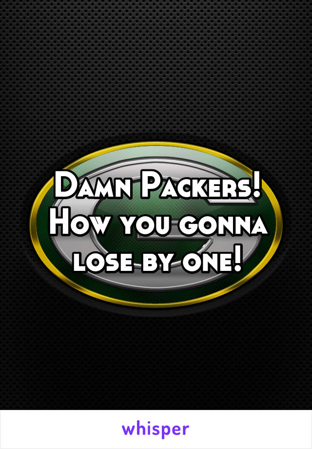 Damn Packers! How you gonna lose by one!