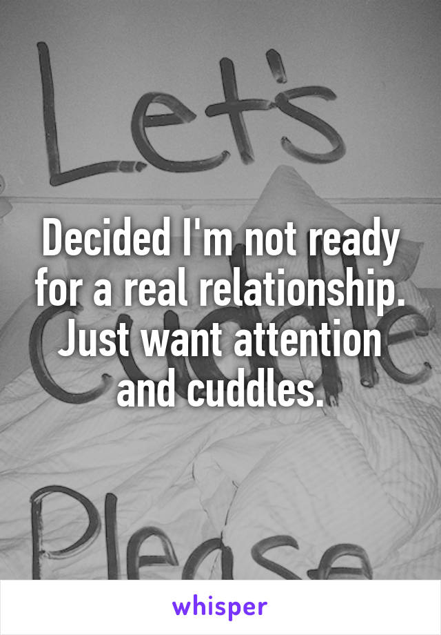 Decided I'm not ready for a real relationship. Just want attention and cuddles.