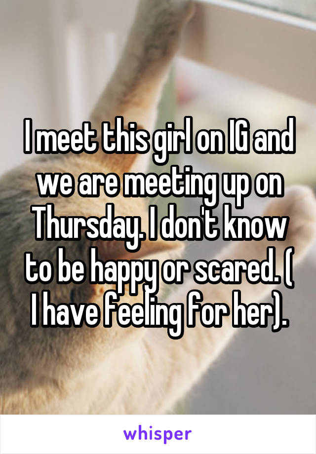 I meet this girl on IG and we are meeting up on Thursday. I don't know to be happy or scared. ( I have feeling for her).