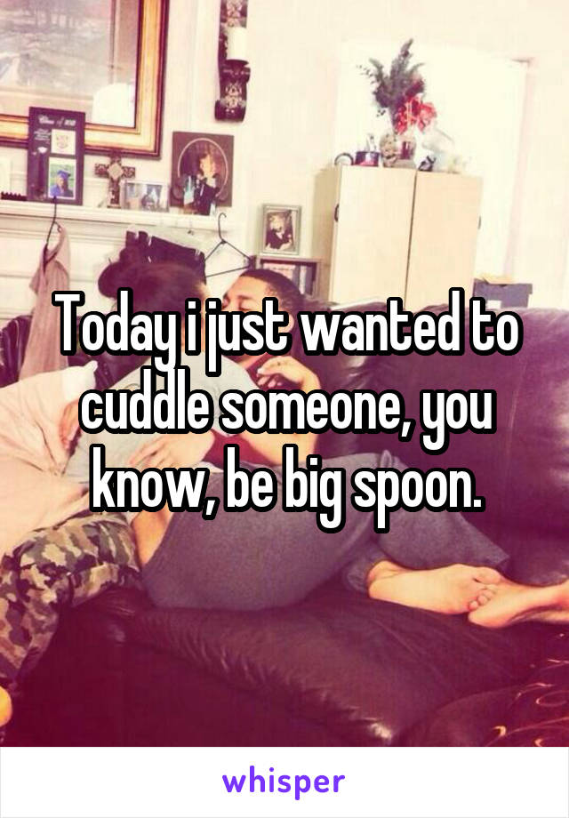 Today i just wanted to cuddle someone, you know, be big spoon.