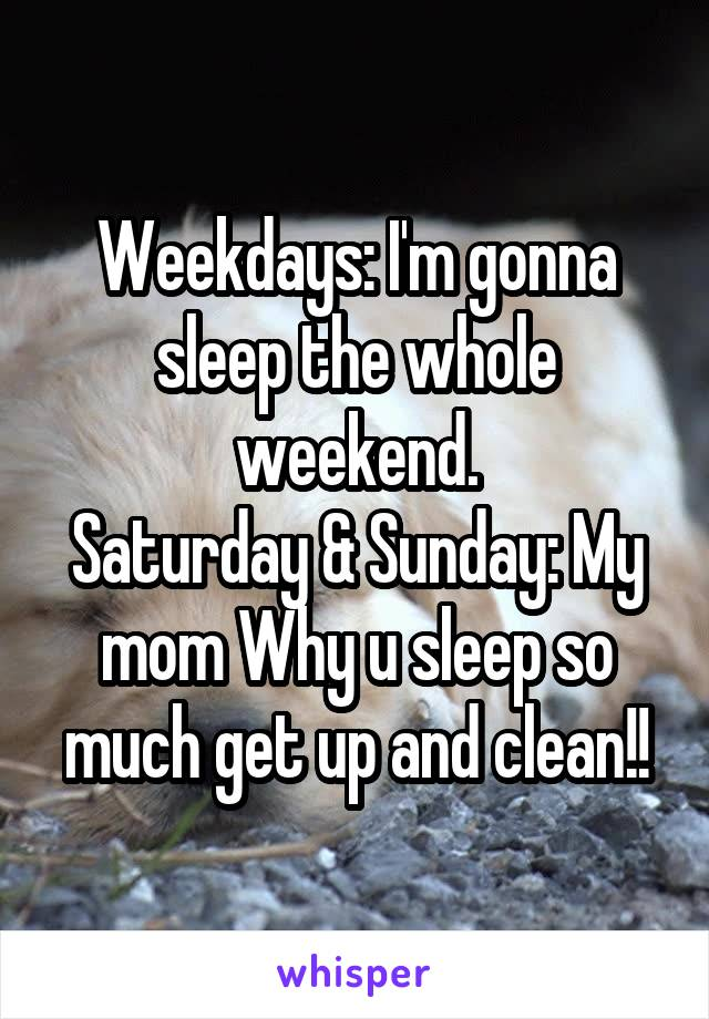 Weekdays: I'm gonna sleep the whole weekend. Saturday & Sunday: My mom Why u sleep so much get up and clean!!