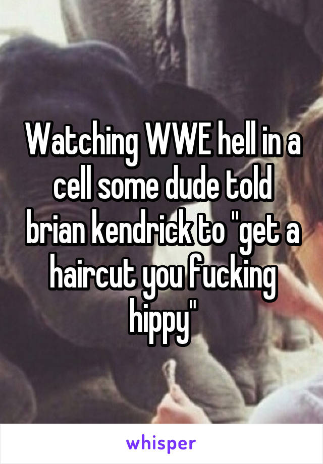 """Watching WWE hell in a cell some dude told brian kendrick to """"get a haircut you fucking hippy"""""""