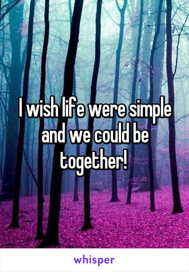 I wish life were simple and we could be together!