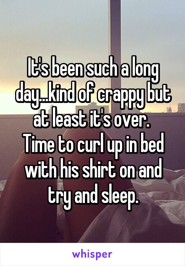 It's been such a long day...kind of crappy but at least it's over.  Time to curl up in bed with his shirt on and try and sleep.