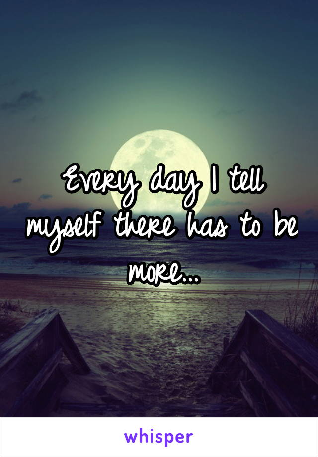 Every day I tell myself there has to be more...