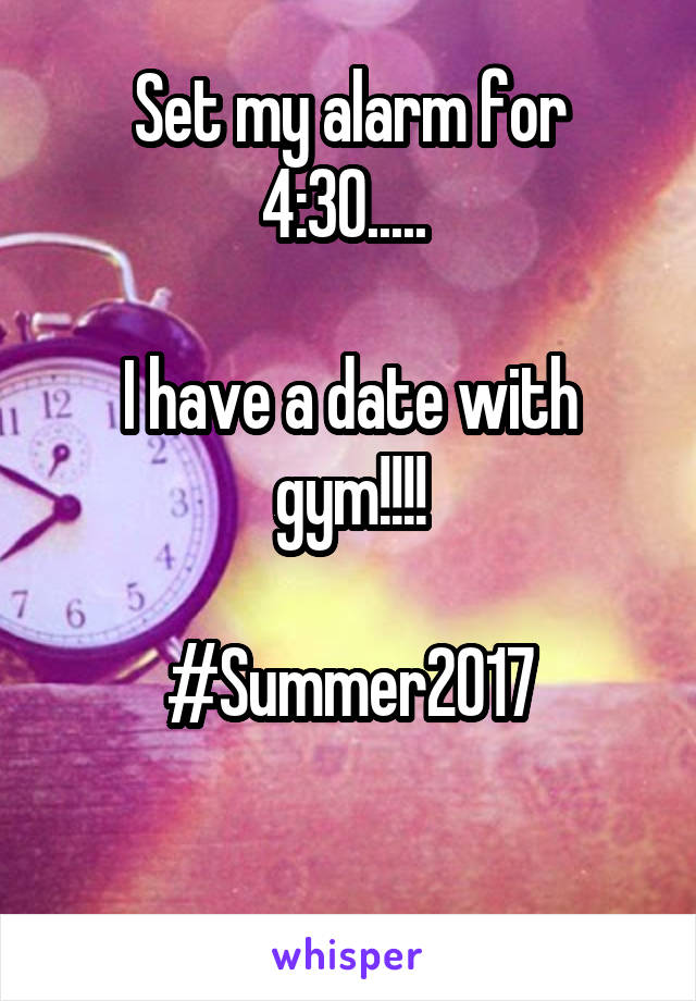 Set my alarm for 4:30.....   I have a date with gym!!!!  #Summer2017