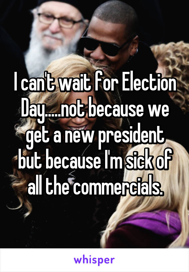 I can't wait for Election Day.....not because we get a new president but because I'm sick of all the commercials.