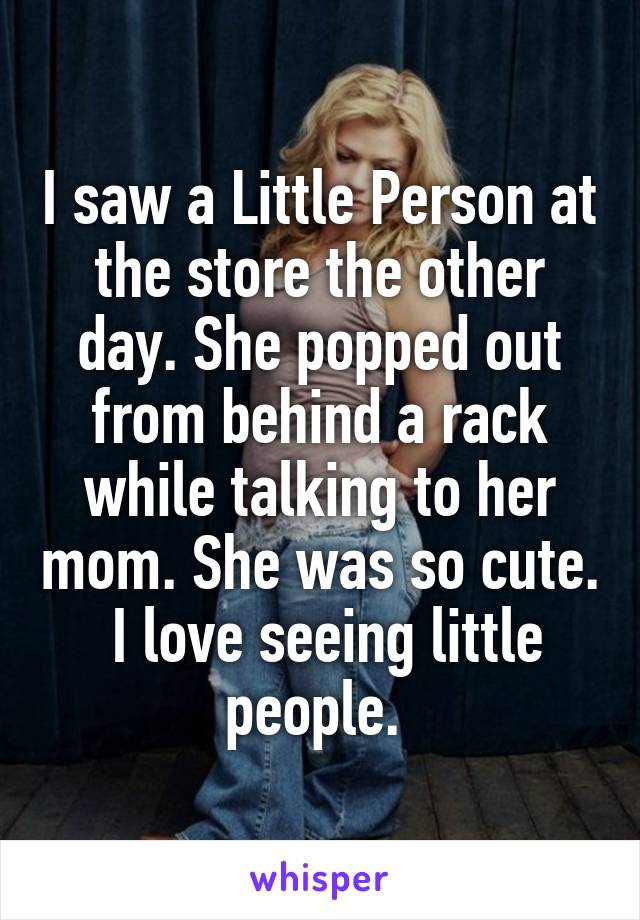 I saw a Little Person at the store the other day. She popped out from behind a rack while talking to her mom. She was so cute.  I love seeing little people.