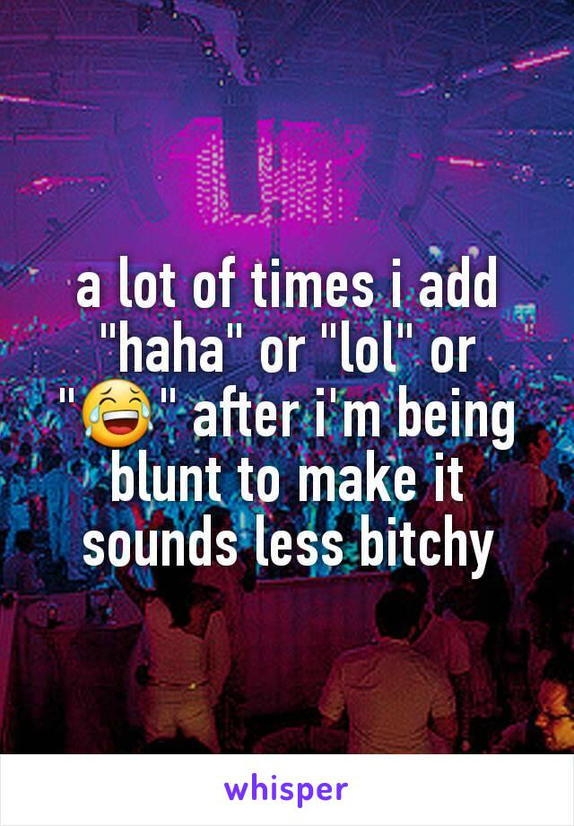 """a lot of times i add """"haha"""" or """"lol"""" or """"😂"""" after i'm being blunt to make it sounds less bitchy"""