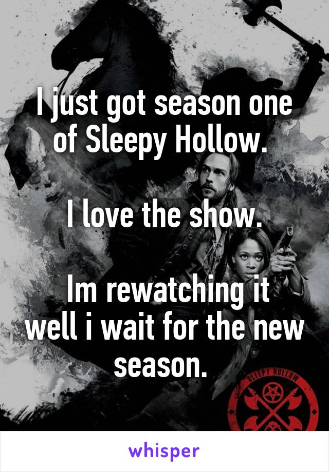 I just got season one of Sleepy Hollow.   I love the show.   Im rewatching it well i wait for the new season.