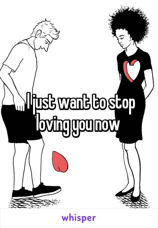 I just want to stop loving you now
