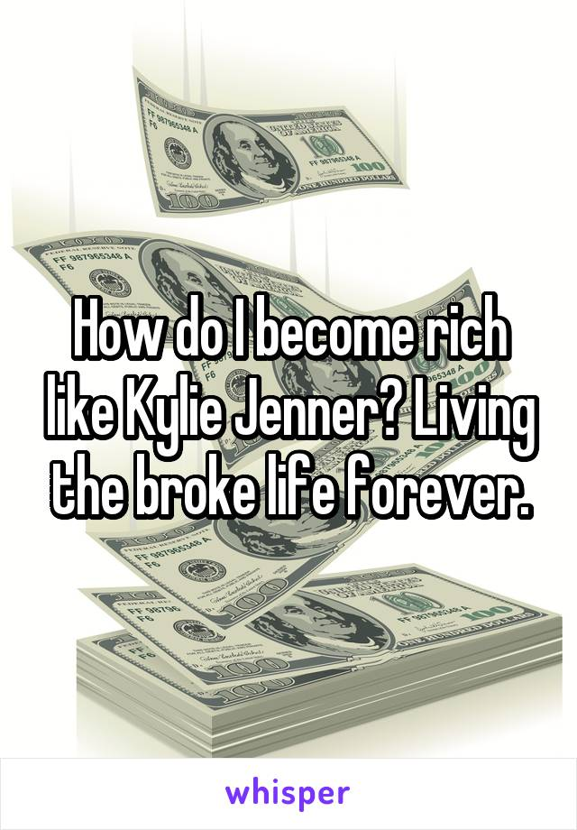 How do I become rich like Kylie Jenner? Living the broke life forever.
