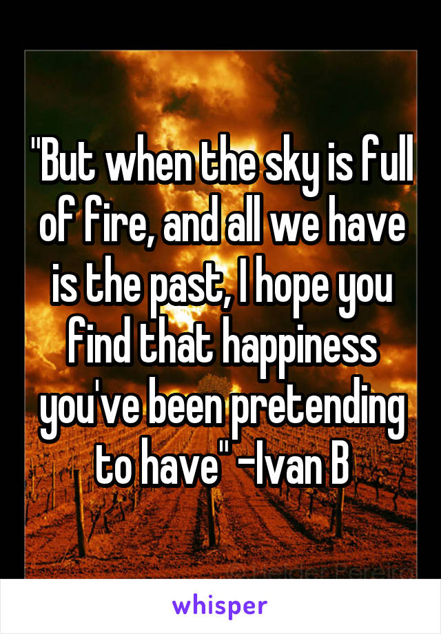 """But when the sky is full of fire, and all we have is the past, I hope you find that happiness you've been pretending to have"" -Ivan B"