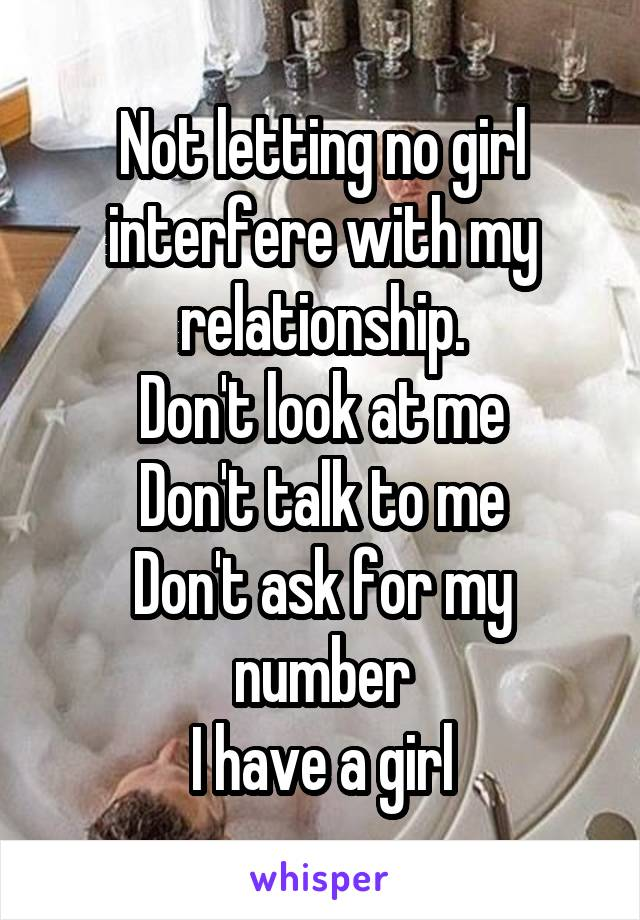 Not letting no girl interfere with my relationship. Don't look at me Don't talk to me Don't ask for my number I have a girl