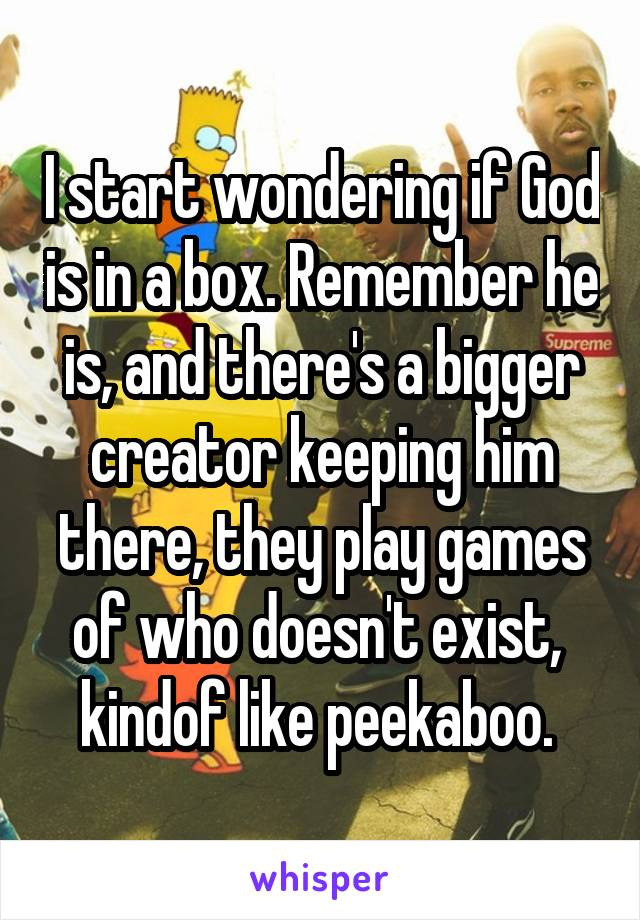 I start wondering if God is in a box. Remember he is, and there's a bigger creator keeping him there, they play games of who doesn't exist,  kindof like peekaboo.
