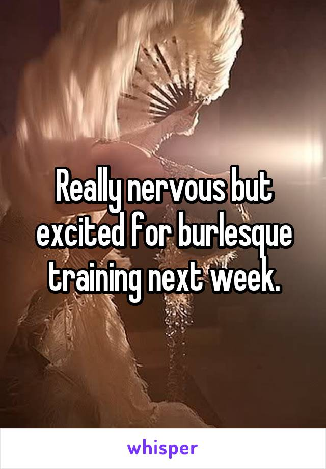 Really nervous but excited for burlesque training next week.