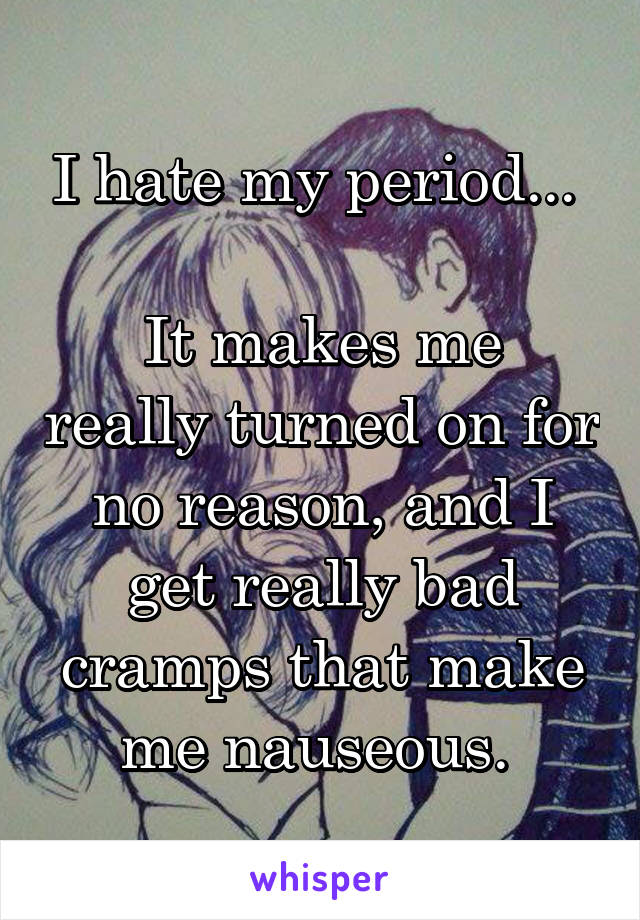 I hate my period...   It makes me really turned on for no reason, and I get really bad cramps that make me nauseous.
