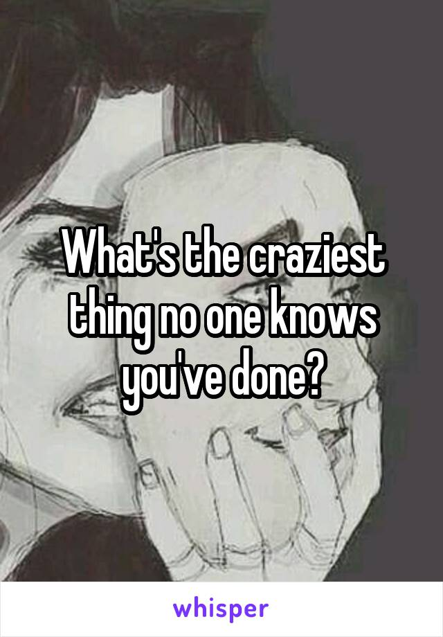 What's the craziest thing no one knows you've done?
