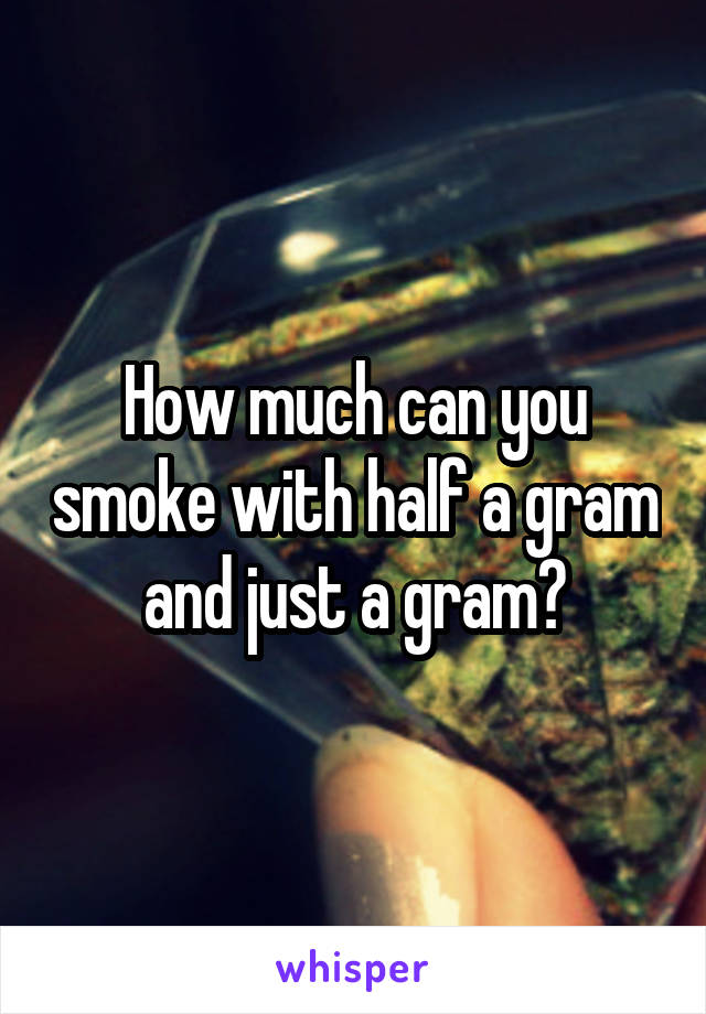 How much can you smoke with half a gram and just a gram?