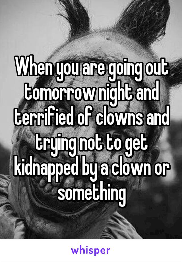 When you are going out tomorrow night and terrified of clowns and trying not to get kidnapped by a clown or something