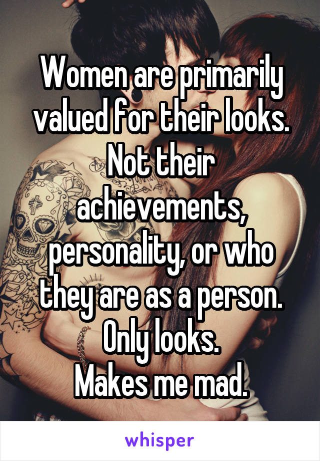 Women are primarily valued for their looks. Not their achievements, personality, or who they are as a person. Only looks. Makes me mad.