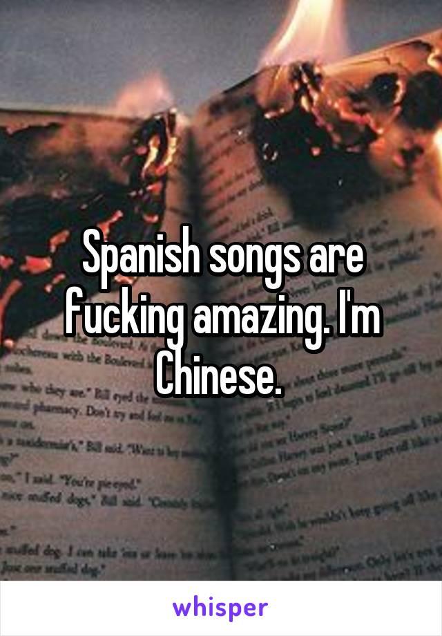 Spanish songs are fucking amazing. I'm Chinese.