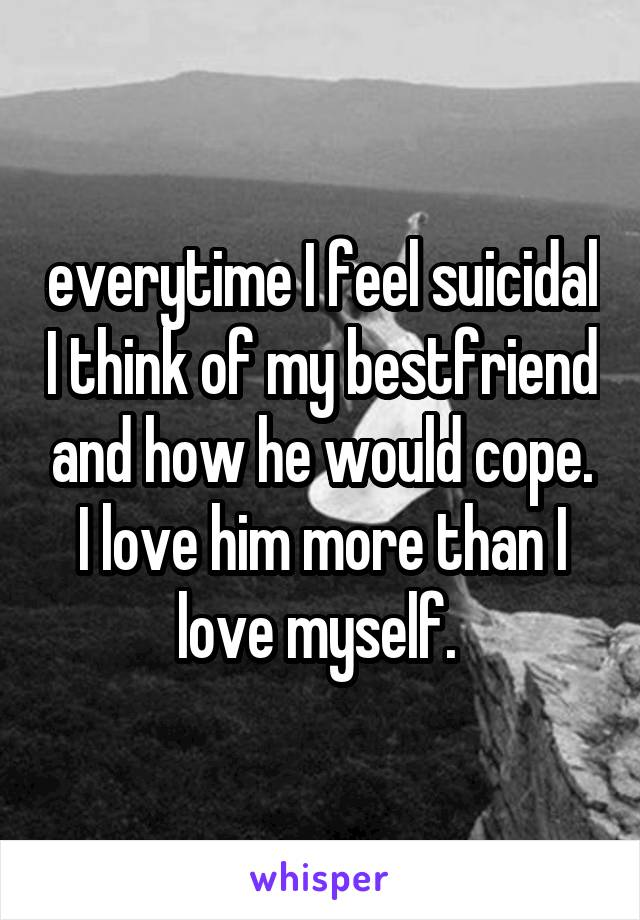 everytime I feel suicidal I think of my bestfriend and how he would cope. I love him more than I love myself.