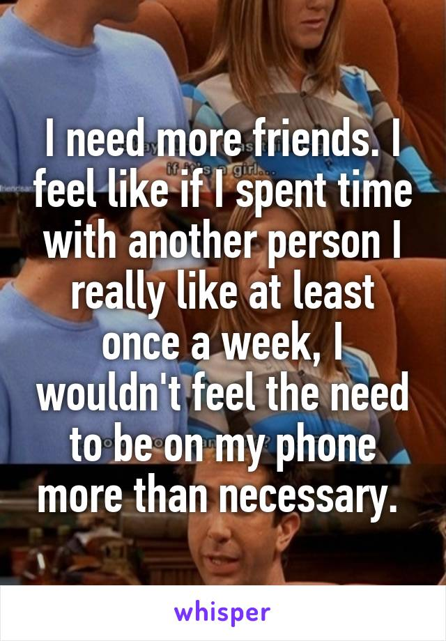 I need more friends. I feel like if I spent time with another person I really like at least once a week, I wouldn't feel the need to be on my phone more than necessary.