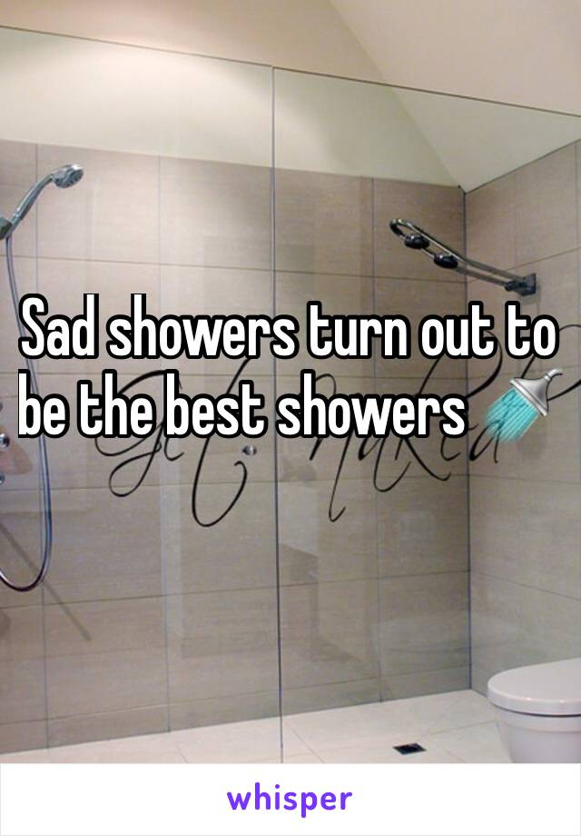 Sad showers turn out to be the best showers 🚿