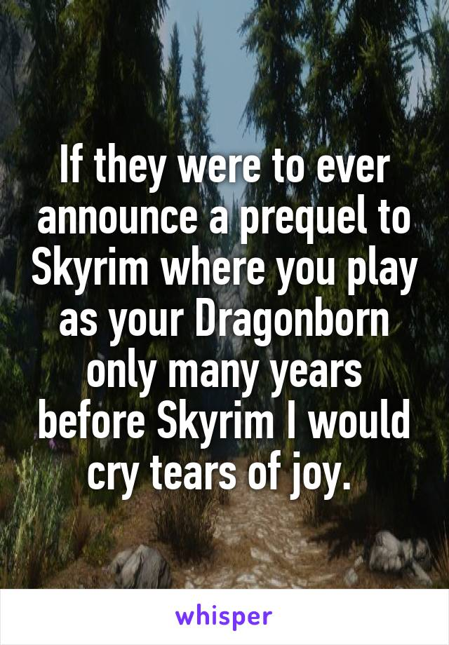 If they were to ever announce a prequel to Skyrim where you play as your Dragonborn only many years before Skyrim I would cry tears of joy.