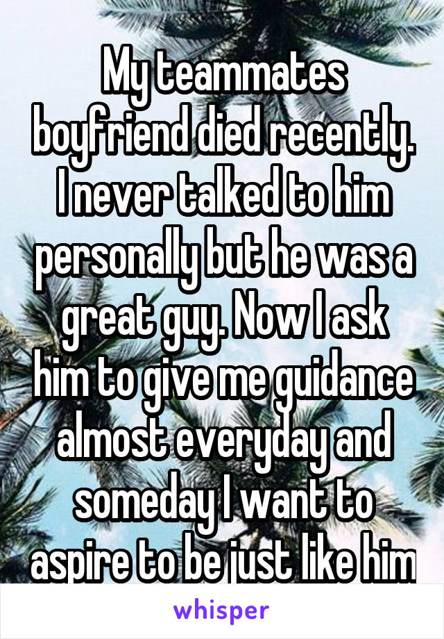 My teammates boyfriend died recently. I never talked to him personally but he was a great guy. Now I ask him to give me guidance almost everyday and someday I want to aspire to be just like him